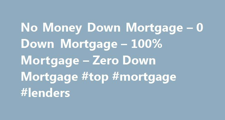 No Money Down Mortgage – 0 Down Mortgage – 100% Mortgage – Zero Down Mortgage #top #mortgage #lenders http://mortgage.remmont.com/no-money-down-mortgage-0-down-mortgage-100-mortgage-zero-down-mortgage-top-mortgage-lenders/  #0 down mortgage # Own Your Own Home with a Low or N o Money Down Mortgage Though mortgage lending is not the free for all it seemed to be before the downturn in the economy you may be surprised to learn that there are still 0 down mortgage opportunities available. If you…