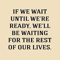 """""""If we wait until we're ready, we'll be waiting for the rest of our lives."""""""