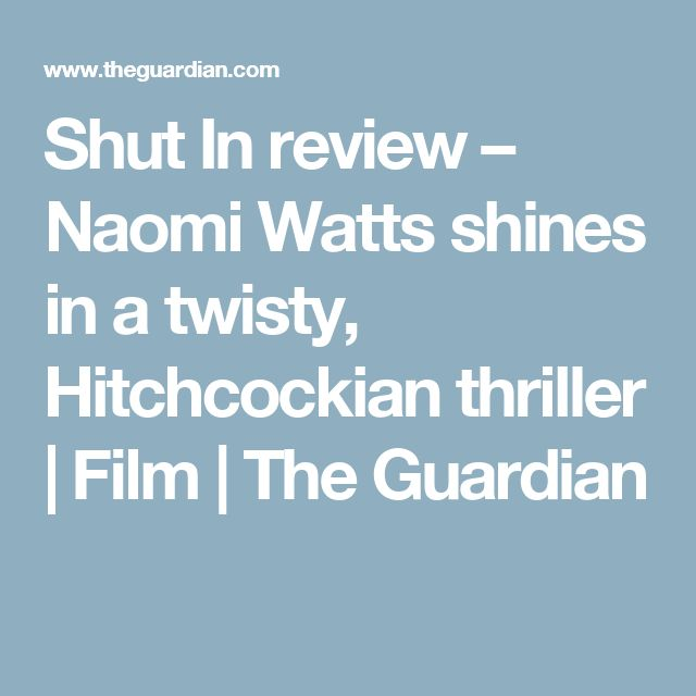 Shut In review – Naomi Watts shines in a twisty, Hitchcockian thriller | Film | The Guardian