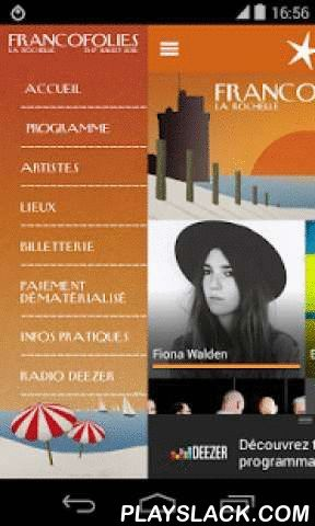 Les Francofolies La Rochelle  Android App - playslack.com ,  Cette application est offerte par DEEZER.Elle présente le programme des Francofolies 2016. Du 13 au 17 juillet, les Francofolies vous proposent 5 jours et 5 nuits de soirées inoubliables au cœur de La Rochelle.L'application offre les fonctionnalités suivantes :- Toute la programmation détaillée- Retrouvez les concerts en cours ou à venir !- Accès à la billetterie- Accès à notre plateforme de paiement dématérialisé- Les informations…