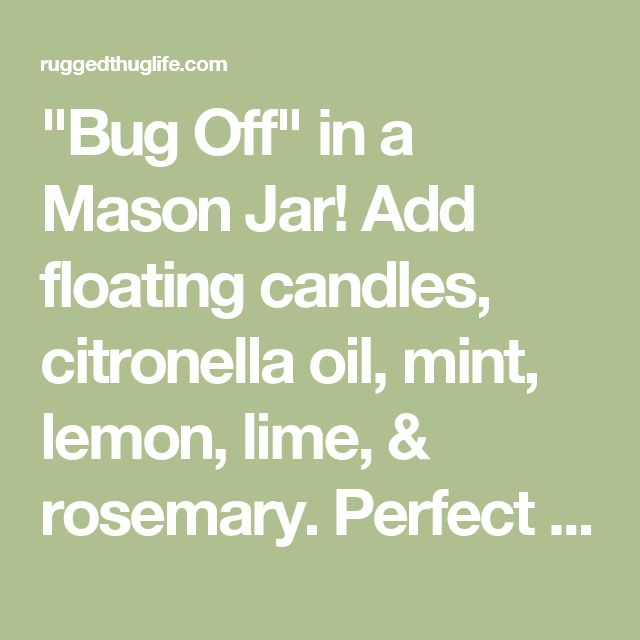"""Bug Off"" in a Mason Jar! Add floating candles, citronella oil, mint, lemon, lime, & rosemary. Perfect to keep the bugs away for a backyard party. - ruggedthug"