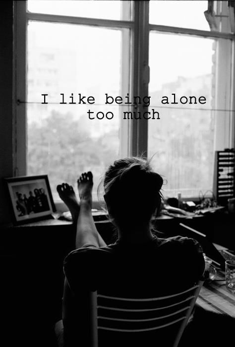 I love being alone. I like the peace and quiet of it. The fact that you can be your silly weird and quarky self and there's nobody there to judge you. You can think what you want say what you want outloud and it's just between you and the walls.