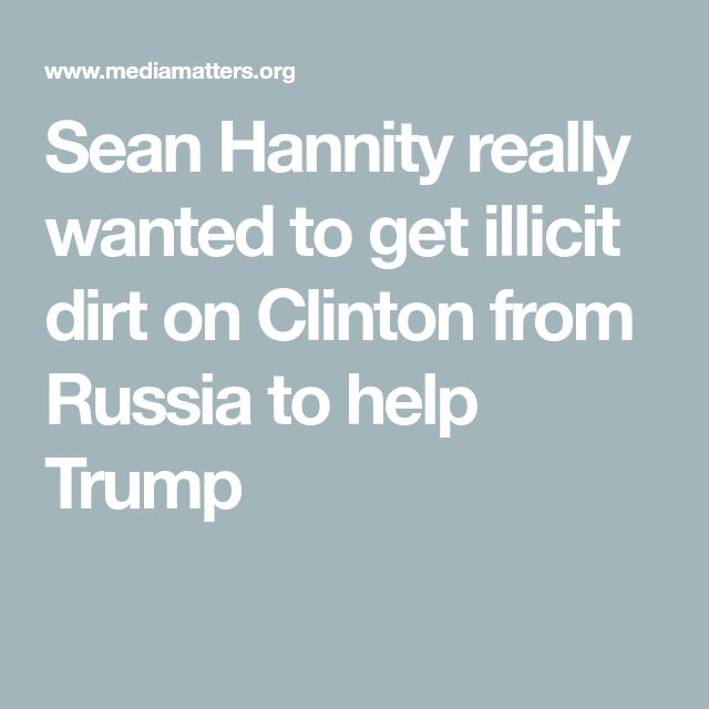 Sean Hannity really wanted to get illicit dirt on Clinton from Russia to help Trump
