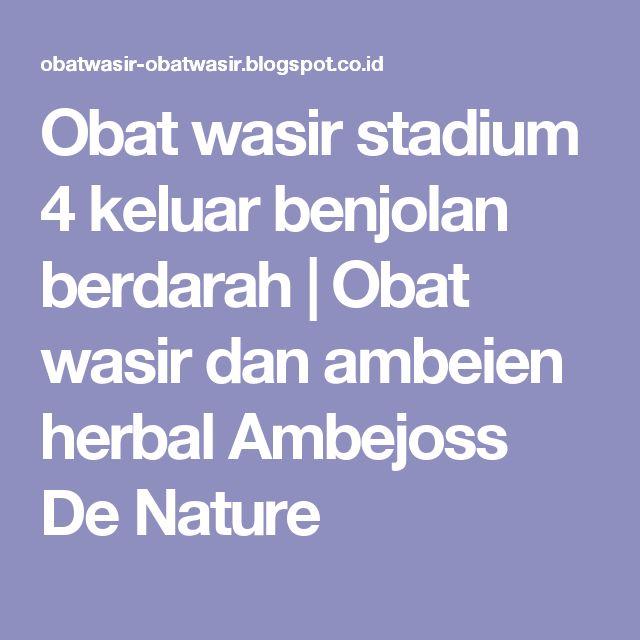 Obat wasir stadium 4 keluar benjolan berdarah   Obat wasir dan ambeien herbal Ambejoss De Nature