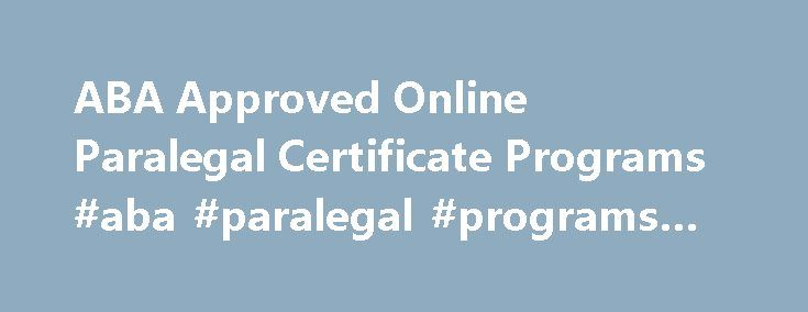 ABA Approved Online Paralegal Certificate Programs #aba #paralegal #programs #online http://west-virginia.remmont.com/aba-approved-online-paralegal-certificate-programs-aba-paralegal-programs-online/  # ABA Approved Online Paralegal Certificate Programs Paralegal certificate programs can help future paralegals gain employment. A paralegal certificate is one option future paralegals have to gain the education needed to work in the profession. The American Bar Association (ABA) approves…