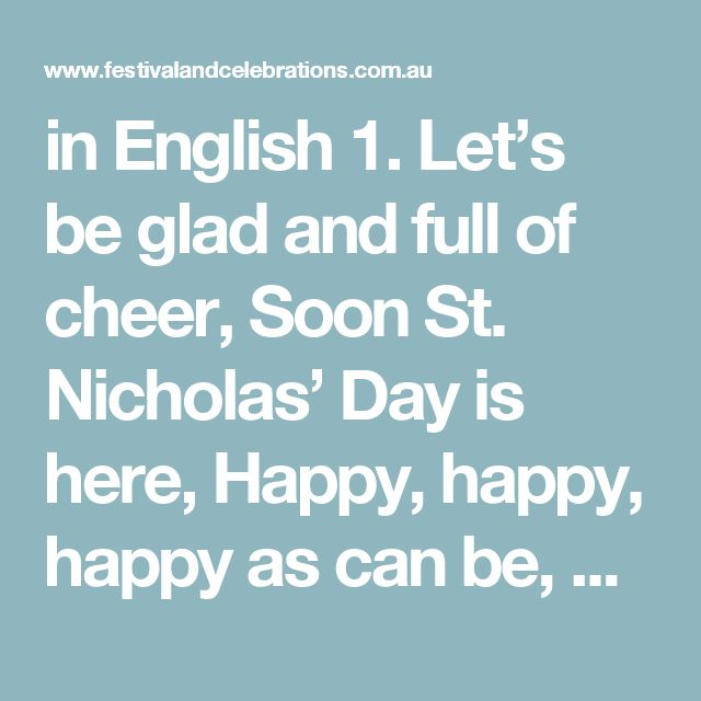 in English 1. Let's be glad and full of cheer, Soon St. Nicholas' Day is here, Happy, happy, happy as can be, Soon St. Nicholas comes to me Soon St. Nicholas comes to me.  2. When at last the school day ends, Home I'll go with all my friends.  3. I will shine my shoes so bright, So St. Nick will come tonight.  4. When I sleep, I'll dream of him And the lovely things he'll bring.  5. When I wake, I'll run and see What St. Nick has left for me.  6. Thankful I will always be, That he's been so…