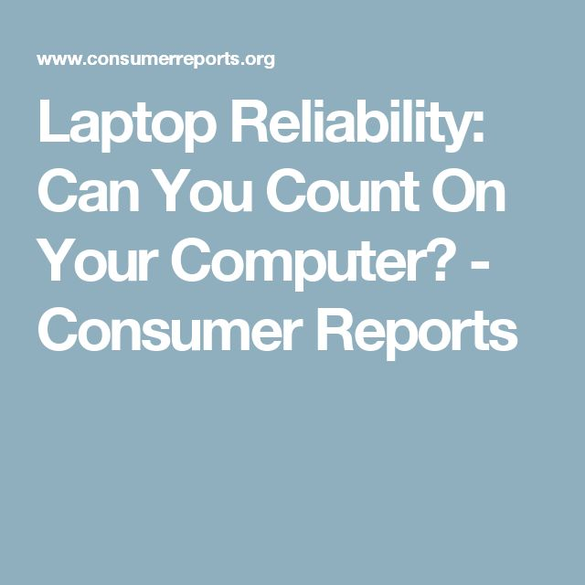 Laptop Reliability: Can You Count On Your Computer? - Consumer Reports