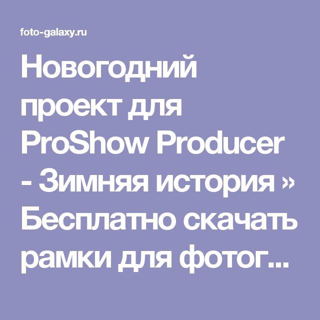 Новогодний проект для ProShow Producer - Зимняя история » Бесплатно скачать рамки для фотографий,клипарт,шрифты,шаблоны для Photoshop,костюмы,рамки для фотошопа,обои,фоторамки,DVD обложки,футажи,свадебные футажи,детские футажи,школьные футажи,видеоредакторы,видеоуроки,скрап-наборы