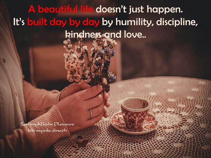 A beautiful life doesn't just happen.  It's built day by day by humility,  discipline, kindness and love..