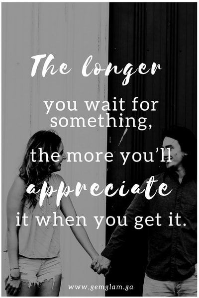 The longer you wait for something, the more you'll appreciate it when you get it.