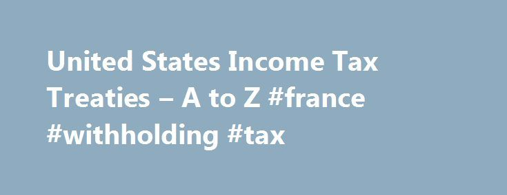 United States Income Tax Treaties – A to Z #france #withholding #tax http://nigeria.nef2.com/united-states-income-tax-treaties-a-to-z-france-withholding-tax/  # Like – Click this link to Add this page to your bookmarks Share – Click this link to Share this page through email or social media Print – Click this link to Print this page United States Income Tax Treaties – A to Z The United States has tax treaties with a number of foreign countries. Under these treaties, residents (not…