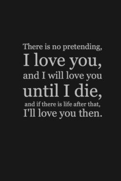 There is no pretending I love you, and i will love you until i die, and if there is life after that, I'll love you then