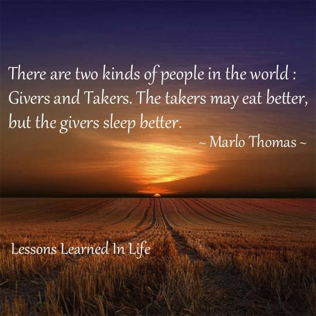 There are two kinds of people in the world. Givers and Takers. The takers may eat better, but the givers sleep better. ~Marlo Thomas
