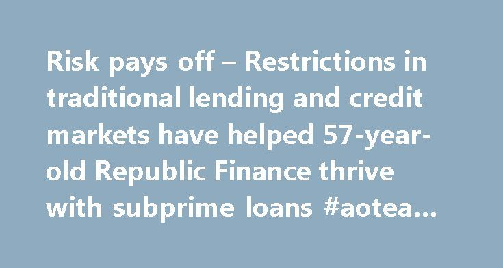 Risk pays off – Restrictions in traditional lending and credit markets have helped 57-year-old Republic Finance thrive with subprime loans #aotea #finance http://finances.remmont.com/risk-pays-off-restrictions-in-traditional-lending-and-credit-markets-have-helped-57-year-old-republic-finance-thrive-with-subprime-loans-aotea-finance/  #republic finance # Between the recession and financial-industry turmoil, borrowing has become harder than ever at a time when, for many, it s more necessary…