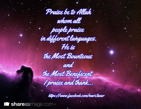 Praise be to Allah  whom all  people praise  in different languages.  He is  the Most Bounteous  and  the Most Beneficent.  I praise and thank... / https://www.facebook.com/mari.lasar