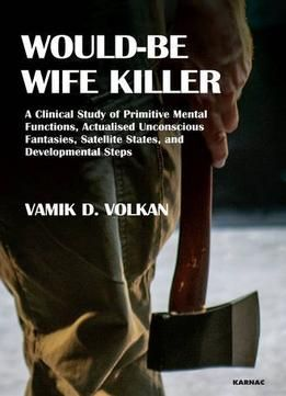 Would-Be Wife Killer: A Clinical Study Of Primitive Mental Functions Actualised Unconscious Fantasies Satellite States… PDF