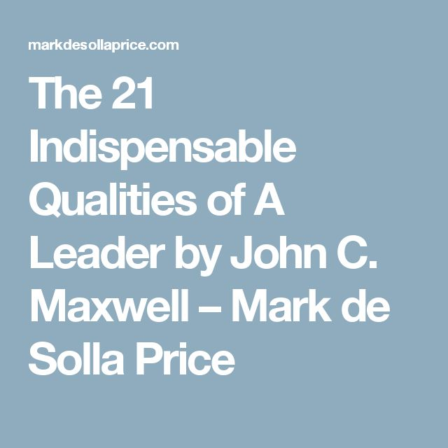 The 21 Indispensable Qualities of A Leader by John C. Maxwell – Mark de Solla Price