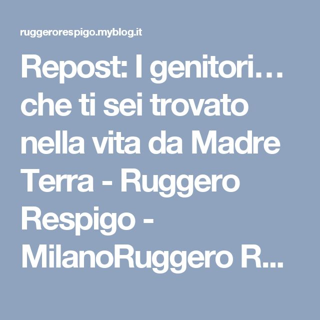 Repost: I genitori… che ti sei trovato nella vita da Madre Terra - Ruggero Respigo - MilanoRuggero Respigo – Milano