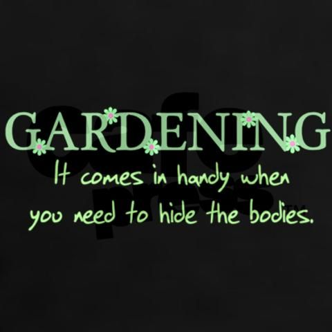 Gardening Comes In Handy When You Need To Hide The Bodies Funny Shirt  T Shirt Tee