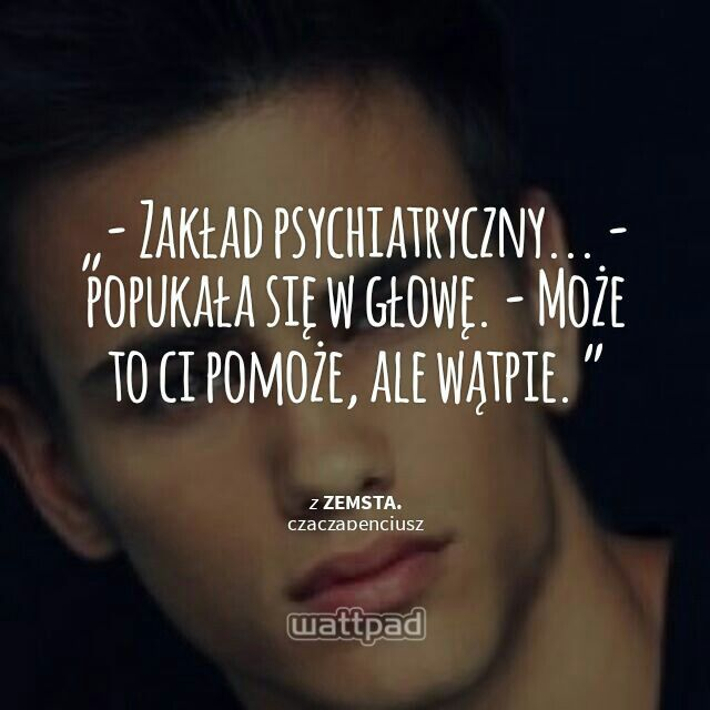 """"""" - Zakład psychiatryczny... - popukała się w głowę. - Może to ci pomoże, ale wątpie.   - from Zemsta. (on Wattpad) https://www.wattpad.com/story/23199422?utm_source=android&utm_medium=pinterest&utm_content=share_quote&utm_campaign=exp_direct&wp_page=quote&wp_originator=bea4%2B8V3mEYVhE670fVYPL0qFwYjkePD%2FZtClZsJLm5NYimzQkATlTqq86yM12EDwQP7lb4P33r1h079X%2BLF2spIH%2F9u6JDSORYVAxYB0ukixOMwugNQd5%2BHW4H7gfle"""