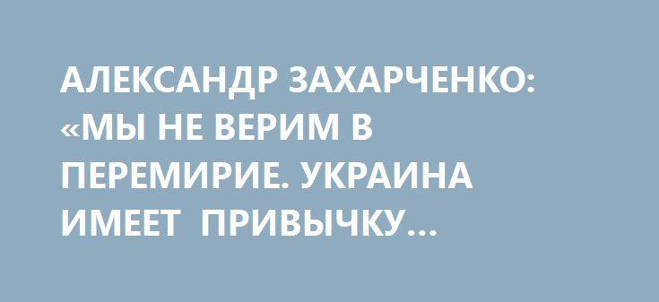 АЛЕКСАНДР ЗАХАРЧЕНКО: «МЫ НЕ ВЕРИМ В ПЕРЕМИРИЕ. УКРАИНА ИМЕЕТ ПРИВЫЧКУ НАПАДАТЬ В ПРАЗДНИКИ» http://rusdozor.ru/2017/04/04/aleksandr-zaxarchenko-my-ne-verim-v-peremirie-ukraina-imeet-privychku-napadat-v-prazdniki/  Украинская сторона не соблюдает договоренности Контактной группы о режиме прекращения огня с полуночи 1 апреля, а также может начать обстрелы ДНР в Пасхальные праздники. Об этом сегодня журналистам заявил Глава Республики Александр Захарченко. «Все праздники в Республике всегда…