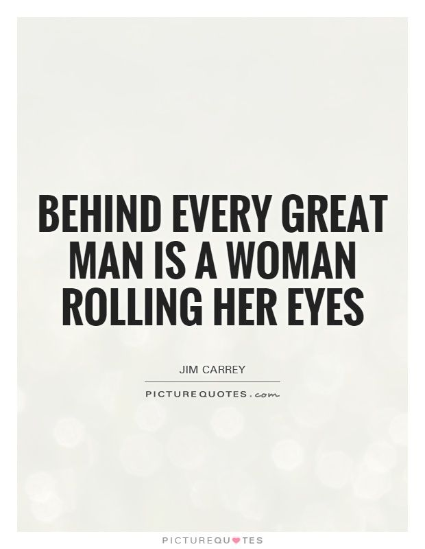 Behind every great man is a woman rolling her eyes. Picture Quotes.