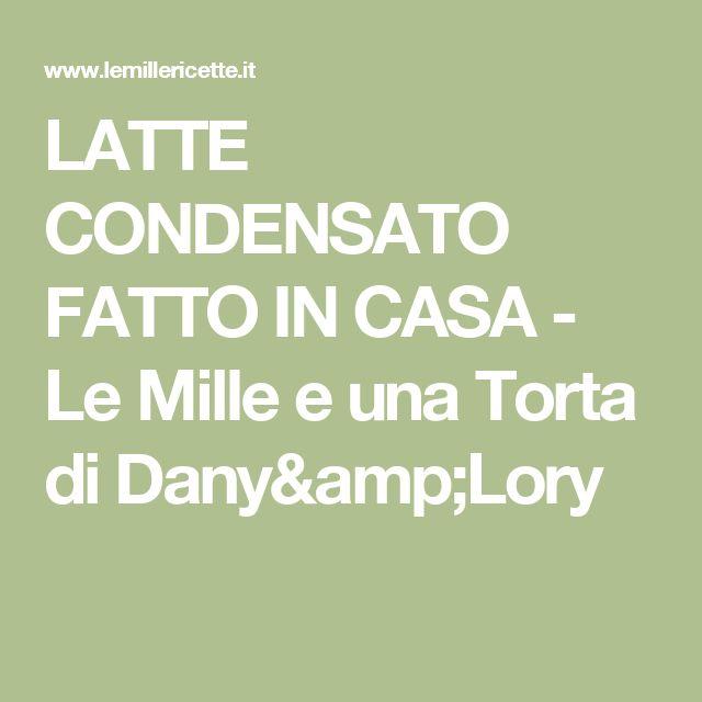 LATTE CONDENSATO FATTO IN CASA - Le Mille e una Torta di Dany&Lory