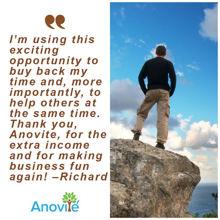 """As a business owner I have a demanding job requiring 50 to 70 hours a week. A dear friend introduced me to the Anovite products and, gently, to the business opportunity. Well, I loved the products enough to actually look at the business. The cost to start was nominal and it's so simple!"" –Richard"
