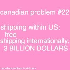 canadian problems - #truth ugh... yes! purchase of 19.99? shipping: 38.95. no joke