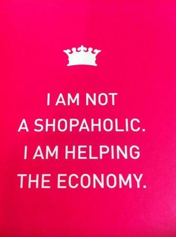 I am not a #shopaholic. I am helping the economy! #Shopping #quote