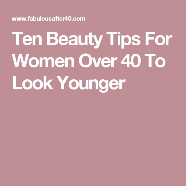 Ten Beauty Tips For Women Over 40 To Look Younger