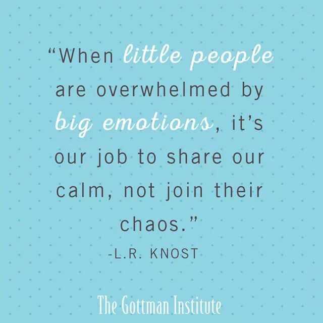 Stay cool, calm, and collected. You are the safe place once the emotions seem easier to manage.