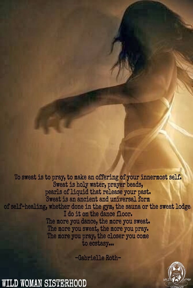To sweat is to pray, to make an offering of your innermost self. Sweat is holy…