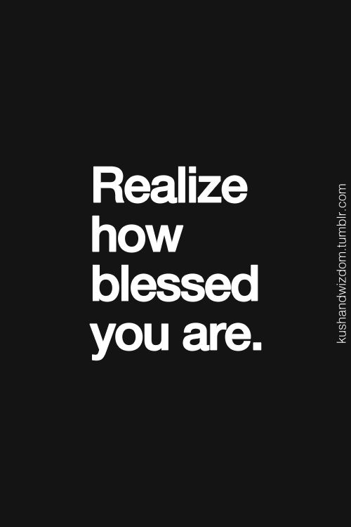 Realize how blessed you are.  very true.