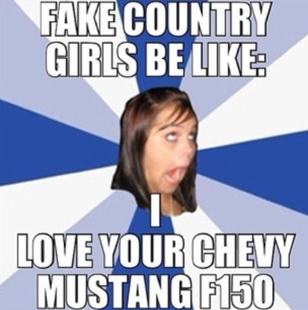 Fake country girls be like.. truth!!! Chevy girl all the way. It's either one or the other! Same with camo- it's either Realtree or MossyJOKE! Drives me Insane!!! One thing bout true country girls, they're loyal- to makes, models and damn camo patterns!