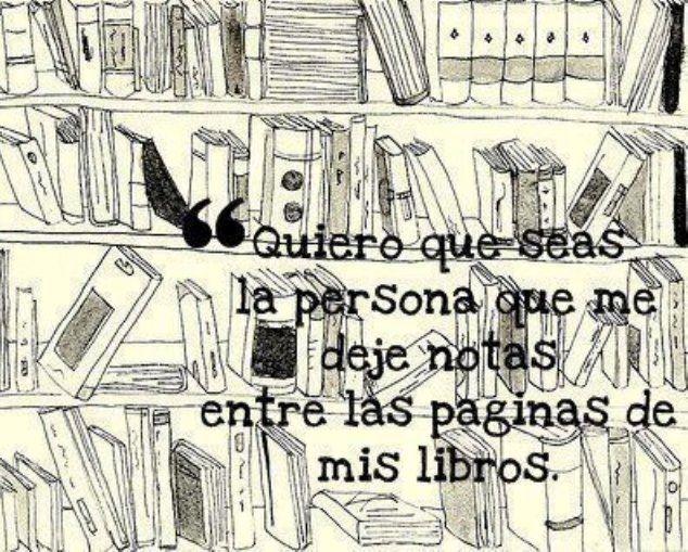 Quiero que seas la persona que me deje notas entre las páginas de mis libros*