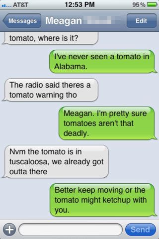 The part of Alabama I live in is under a tornado watch and my mom said we may have a tornado but the weathermen said it would be nothing serious do you not knOW THAT THEY ARE LITERALLY NEVER RIGHT IT COULD BE AWFUL IM SO SCARED YOU GUYS DONT EVEN KNOW