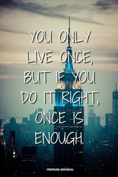 You only live one time.