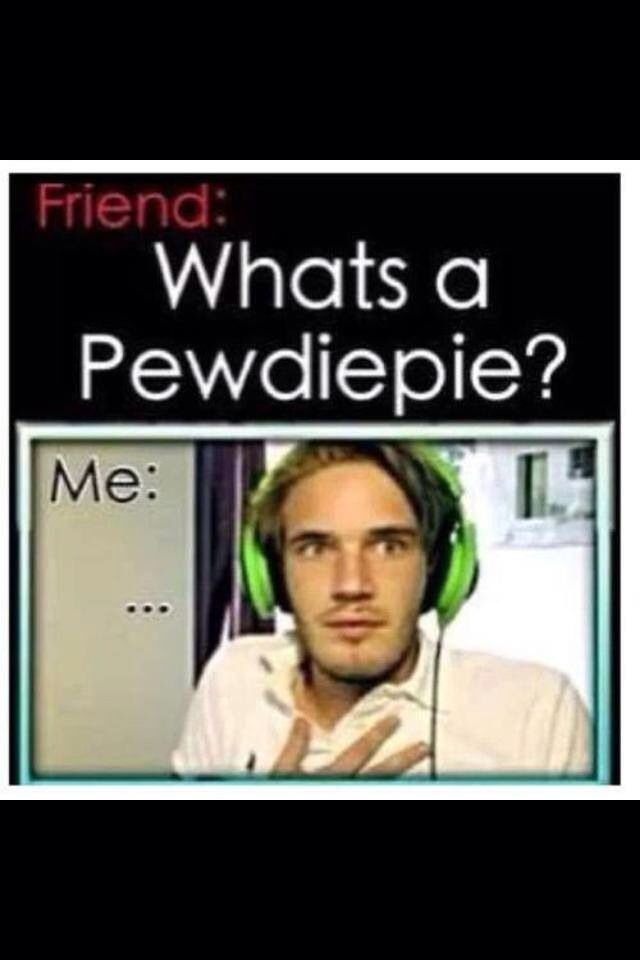 Friend: what's a pewdiepie me: *stares at friend* them:uh okay I'll look it up right now