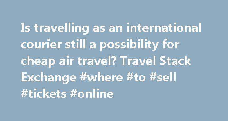 Is travelling as an international courier still a possibility for cheap air travel? Travel Stack Exchange #where #to #sell #tickets #online http://tickets.remmont.com/is-travelling-as-an-international-courier-still-a-possibility-for-cheap-air-travel-travel-stack-exchange-where-to-sell-tickets-online/  Many years ago when I first started travelling, one of the tips you heard for a great way to get cheap international air tickets was to travel as a courier (...Read More)