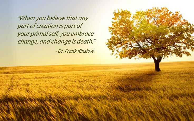"""When you believe that any part of creation is part of your primal self, you embrace change, and change is death."" - Dr. Frank Kinslow"