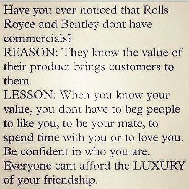Everyone can't afford the luxury of your friendship. So know your value and those who know you will value and love you.