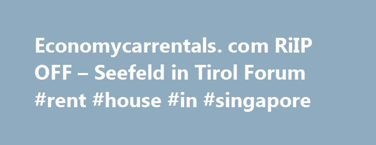 Economycarrentals. com RiIP OFF – Seefeld in Tirol Forum #rent #house #in #singapore http://renta.nef2.com/economycarrentals-com-riip-off-seefeld-in-tirol-forum-rent-house-in-singapore/  #economy car rentals.com # economycarrentals .com RiIP OFF Republic of Ireland Aug 16, 2006, 6:45 PM If you use economycarrentals .com you can expect the same rip off experience I felt when I recently entered a contract to hire a car with them for my holidays in Italy. I had to pay €140 extra.Otherwise, I…