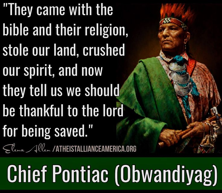 Chief Pontiac (1720 - April 20, 1769 Ottawa Indian tribe)He led tribes against the British, in what is known as Pontiac's War (1763-1764).