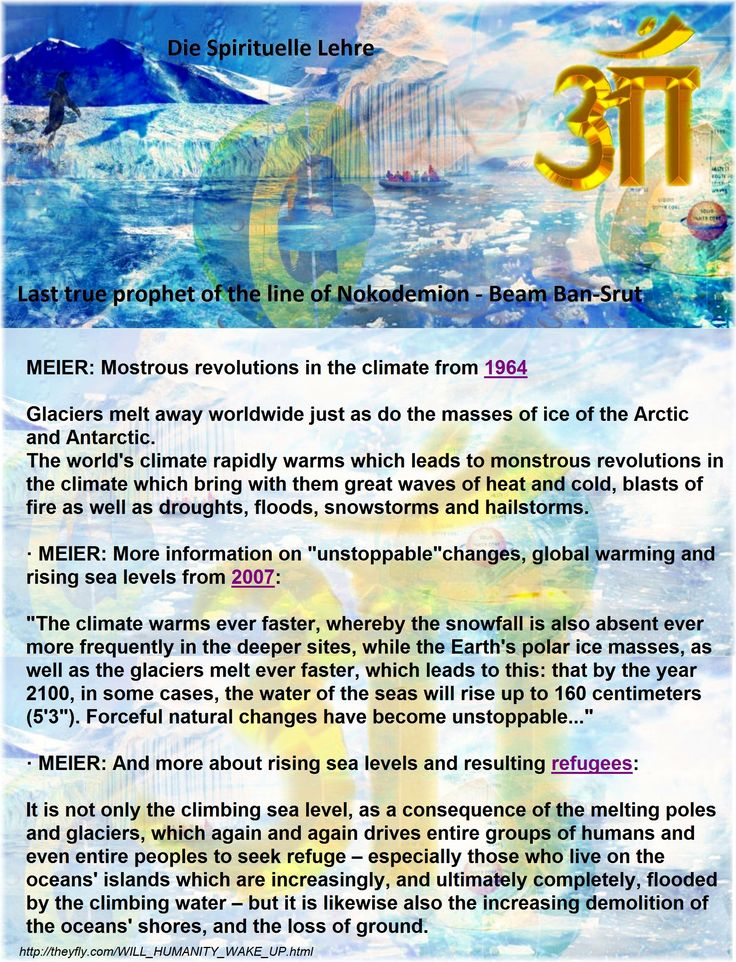 """MEIER: Mostrous revolutions in the climate from 1964    Glaciers melt away worldwide just as do the masses of ice of the Arctic and Antarctic. The world's climate rapidly warms which leads to monstrous revolutions in the climate which bring with them great waves of heat and cold, blasts of fire as well as droughts, floods, snowstorms and hailstorms.    · MEIER: More information on """"unstoppable""""changes, global warming and rising sea levels from 2007:  """"The climate warms ever faster, whereby…"""
