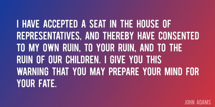 Quote by John Adams => I have accepted a seat in the House of Representatives, and thereby have consented to my own ruin, to your ruin, and to the ruin of our children. I give you this warning that you may prepare your mind for your fate.