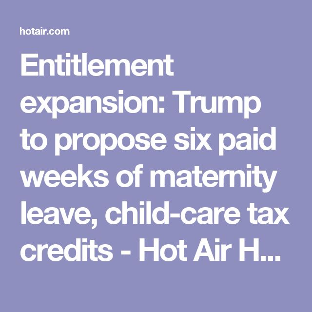 Entitlement expansion: Trump to propose six paid weeks of maternity leave, child-care tax credits - Hot Air Hot Air will work if like unemployment taxes