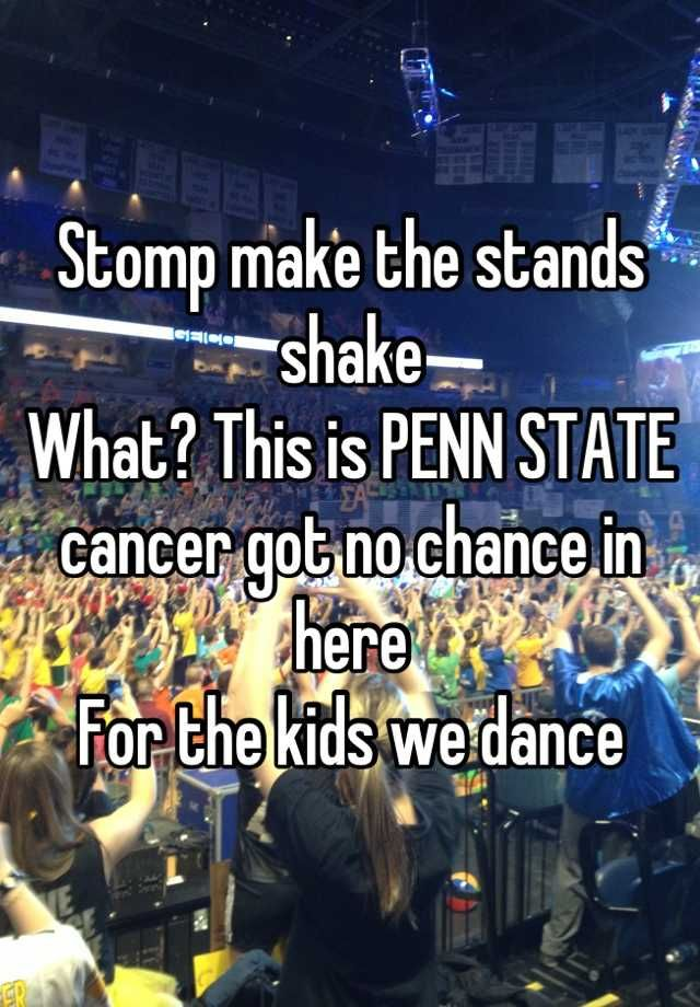 Stomp make the stands shake  What? This is PENN STATE  cancer got no chance in here  For the kids we dance