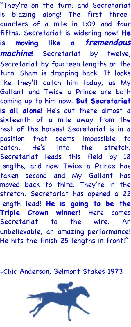 """Secretariat Belmont Race Call... Every time I watch it on Youtube I always cry when they say, """"He's moving like a tremendous machine!"""" IF YOU HAVENT SEEN IT WATCH IT!! there is so much power that this horse had."""