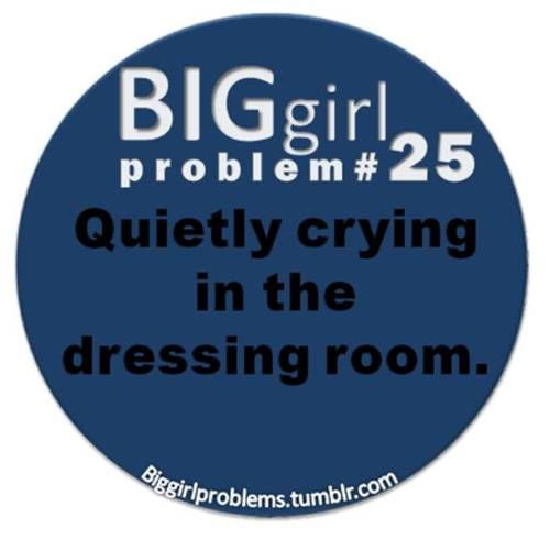 "Big girl problem #25: ""quietly crying in the dressing room"" --via tumblr"